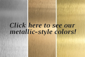 Click here to see our metallic-style colors!