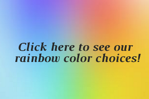 Click here to see our rainbow color choices!