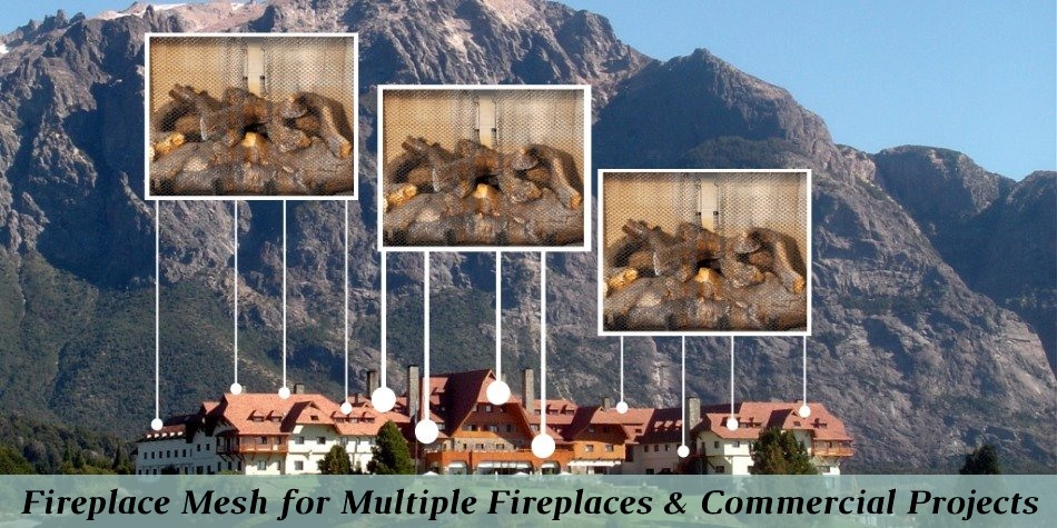 Fireplace mesh for multiple fireplaces and Commercial projects