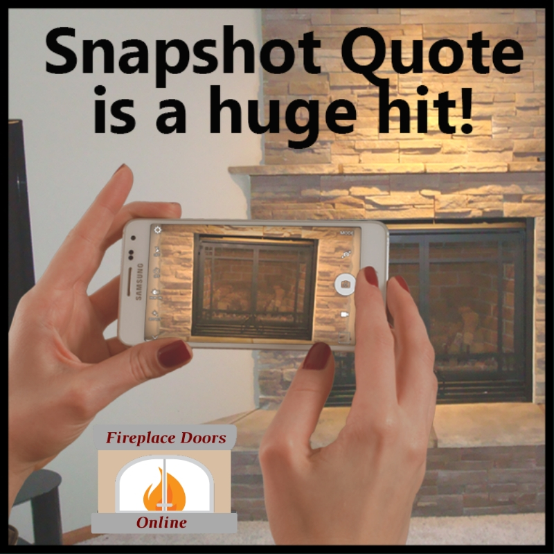 Snapshot quote has been a huge hit with our fireplace door customers!