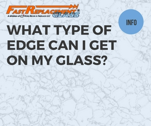 What Type Of Edge Can I Get For My Glass-ast Replacement Glass answers your questions!