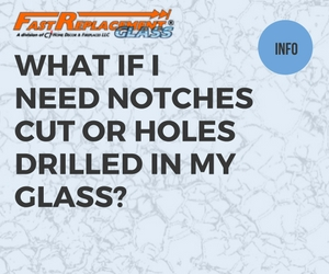 What If I Need Notches Cut Or Holes Drilled In My Glass?-Fast Replacement Glass answers your questions!