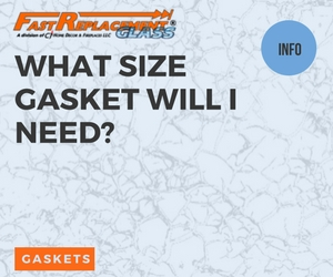 What Size Gasket Will I Need?Fast Replacement Glass answers your questions!
