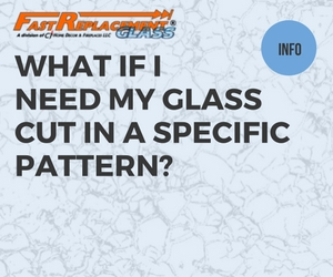 What If My Glass Needs To Be Cut To A Pattern?-Fast Replacement Glass answers your questions!