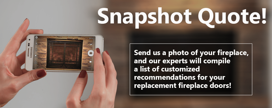 Get a custom quote for your fireplace doors by sending us a snapshot!