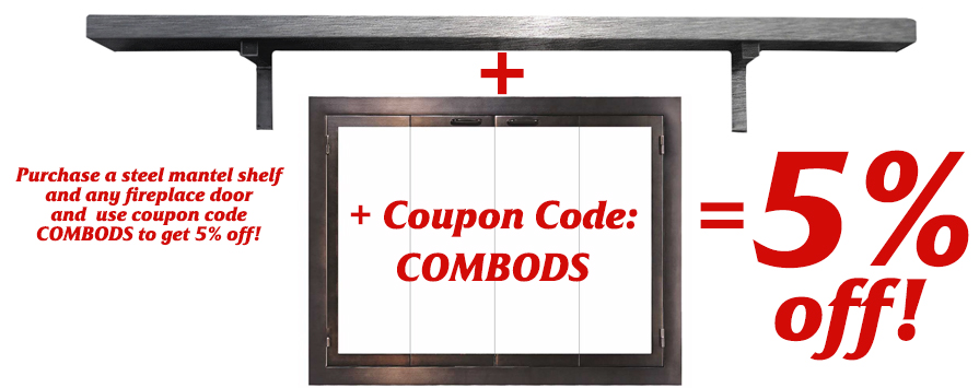 Get a steel mantel shelf and any fireplace door and get 5 % off!