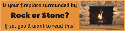 Is your fireplace surrounded by rock or stone? If so, read this.