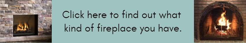Click here to find out what type of fireplace you have.