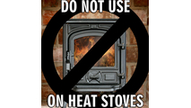 Don't use tempered glass on wood stoves, coal stoves, gas stoves or pellet stoves.